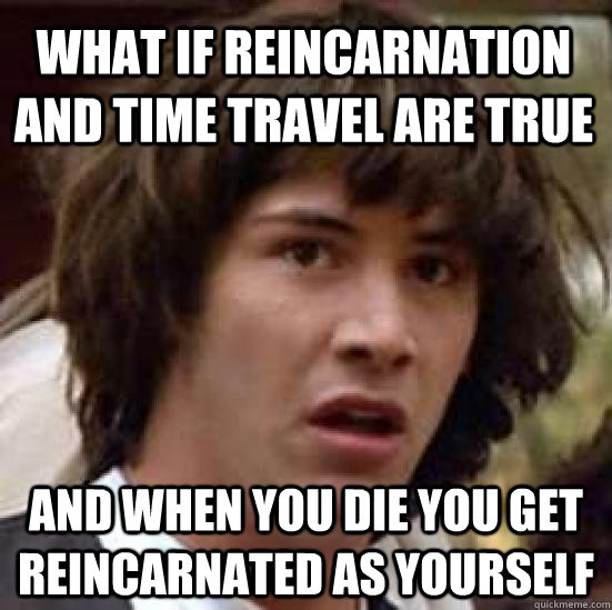 What if reincarnation and time travel are true and when you die you get reincarnated as yourself